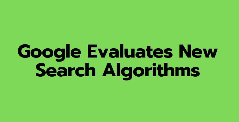 Google Evaluates New Search Algorithms